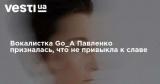 Вокалистка Go_A Павленко призналась, что не привыкла к славе